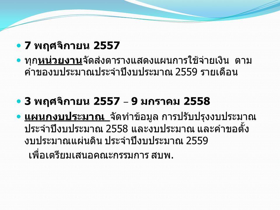 7 พฤศจิกายน 2557 ทุกหน่วยงานจัดส่งตารางแสดงแผนการใช้จ่ายเงิน ตาม คำของบประมาณประจำปีงบประมาณ 2559 รายเดือน 3 พฤศจิกายน 2557 – 9 มกราคม 2558 แผนกงบประม