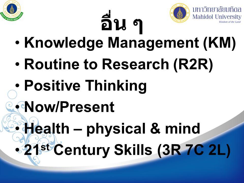 อื่น ๆ Knowledge Management (KM) Routine to Research (R2R) Positive Thinking Now/Present Health – physical & mind 21 st Century Skills (3R 7C 2L)