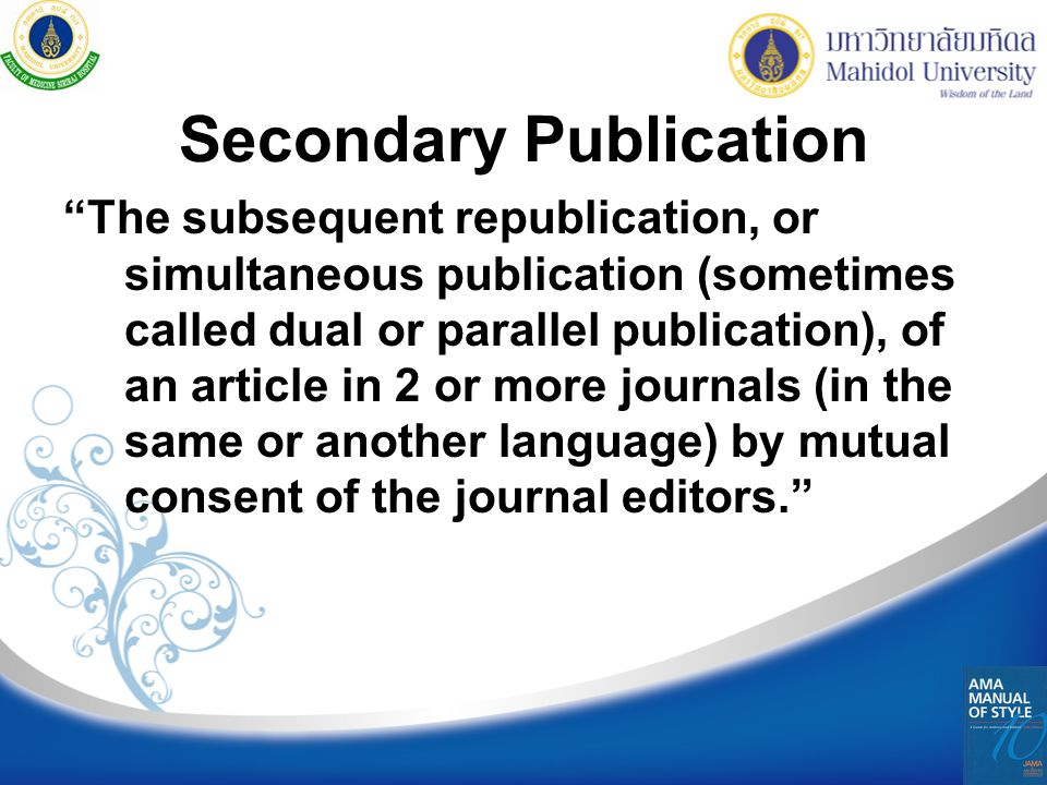 Secondary Publication The subsequent republication, or simultaneous publication (sometimes called dual or parallel publication), of an article in 2 or more journals (in the same or another language) by mutual consent of the journal editors.