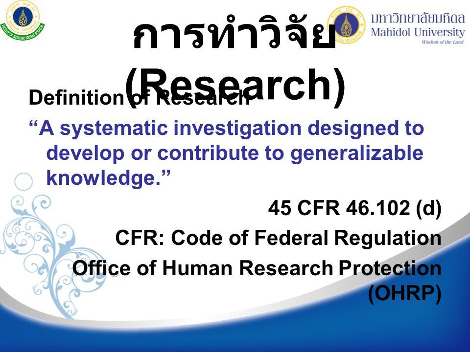 """การทำวิจัย (Research) Definition of Research """"A systematic investigation designed to develop or contribute to generalizable knowledge."""" 45 CFR 46.102"""