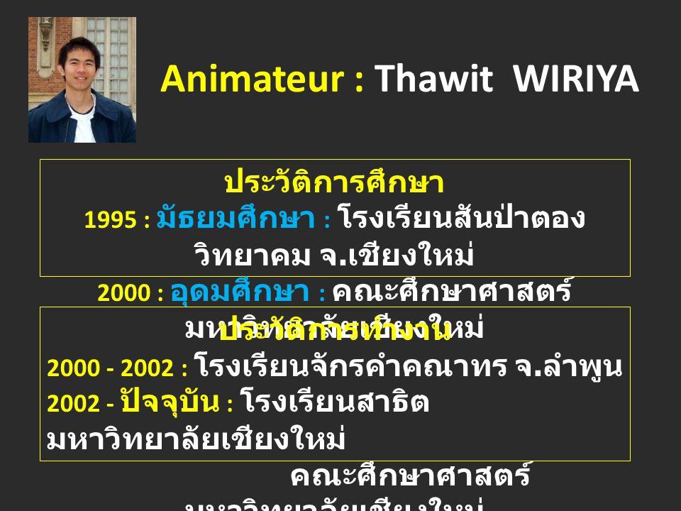 Animateur : Thawit WIRIYA ประวัติการศึกษา 1995 : มัธยมศึกษา : โรงเรียนสันป่าตอง วิทยาคม จ.