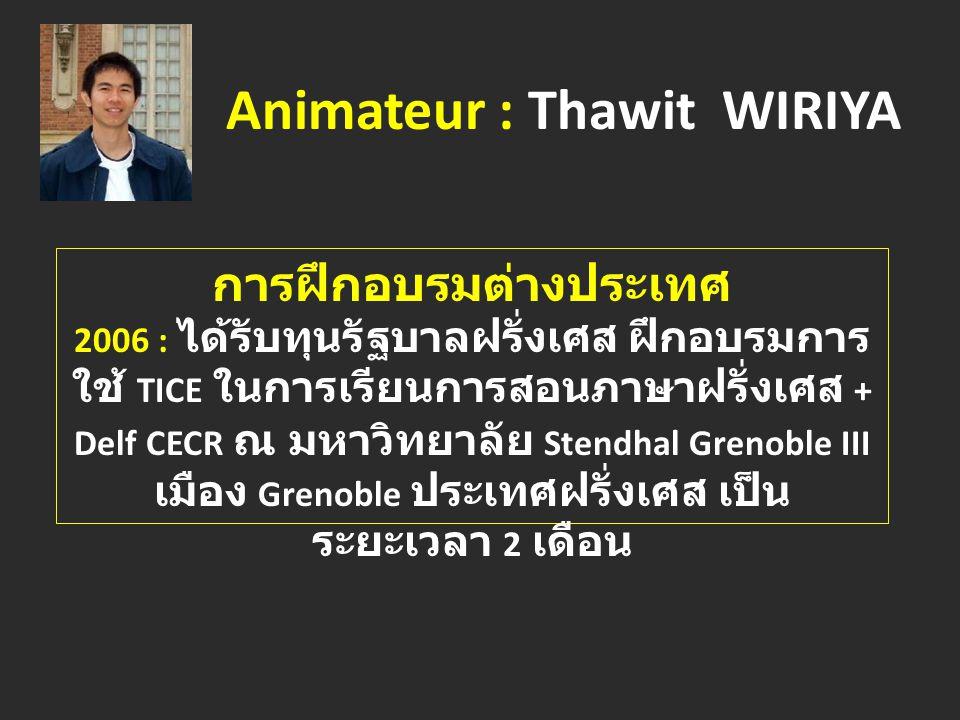 Animateur : Thawit WIRIYA การฝึกอบรมต่างประเทศ 2006 : ได้รับทุนรัฐบาลฝรั่งเศส ฝึกอบรมการ ใช้ TICE ในการเรียนการสอนภาษาฝรั่งเศส + Delf CECR ณ มหาวิทยาลัย Stendhal Grenoble III เมือง Grenoble ประเทศฝรั่งเศส เป็น ระยะเวลา 2 เดือน