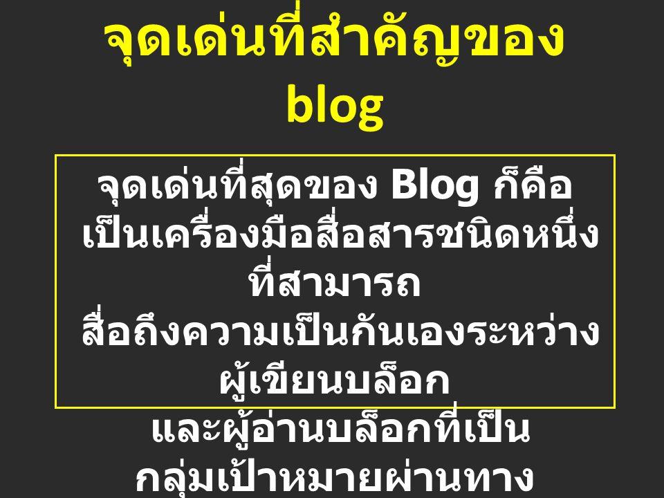 จุดเด่นที่สำคัญของ blog จุดเด่นที่สุดของ Blog ก็คือ เป็นเครื่องมือสื่อสารชนิดหนึ่ง ที่สามารถ สื่อถึงความเป็นกันเองระหว่าง ผู้เขียนบล็อก และผู้อ่านบล็อกที่เป็น กลุ่มเป้าหมายผ่านทาง ระบบ comment ของบล็อก นั่นเอง