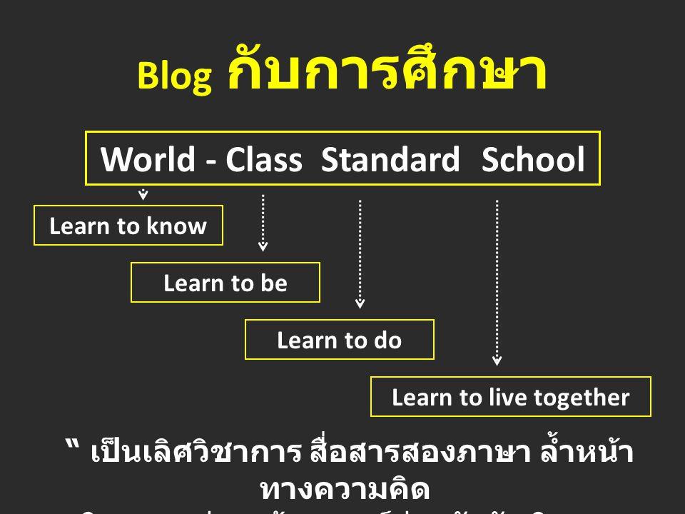 Blog กับการศึกษา World - Class Standard School Learn to know Learn to be Learn to do Learn to live together เป็นเลิศวิชาการ สื่อสารสองภาษา ล้ำหน้า ทางความคิด ผลิตงานอย่างสร้างสรรค์ ร่วมกันรับผิดชอบ ต่อสังคมโลก