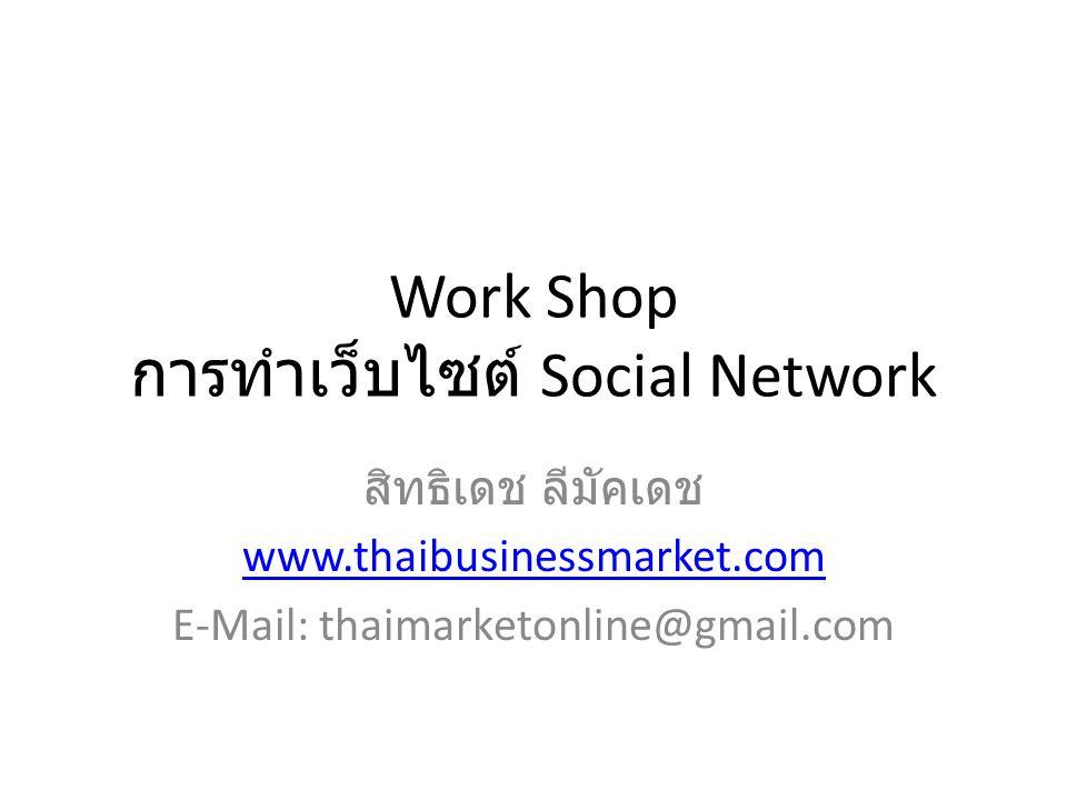 Work Shop การทำเว็บไซต์ Social Network สิทธิเดช ลีมัคเดช www.thaibusinessmarket.com E-Mail: thaimarketonline@gmail.com