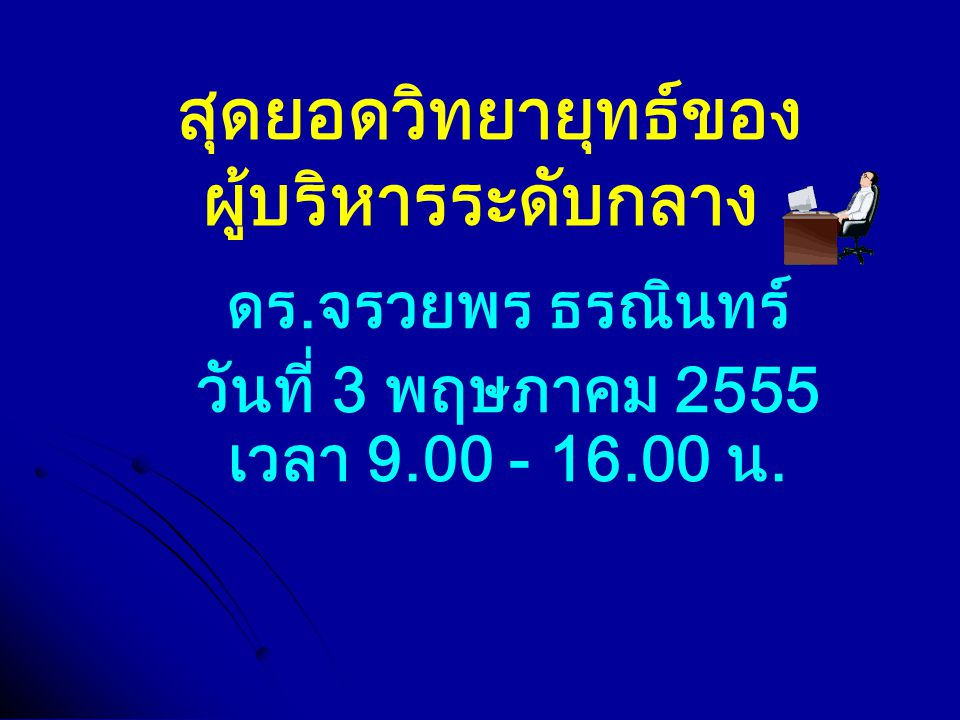 สุดยอดวิทยายุทธ์ของ ผู้บริหารระดับกลาง ดร.จรวยพร ธรณินทร์ วันที่ 3 พฤษภาคม 2555 เวลา 9.00 - 16.00 น.