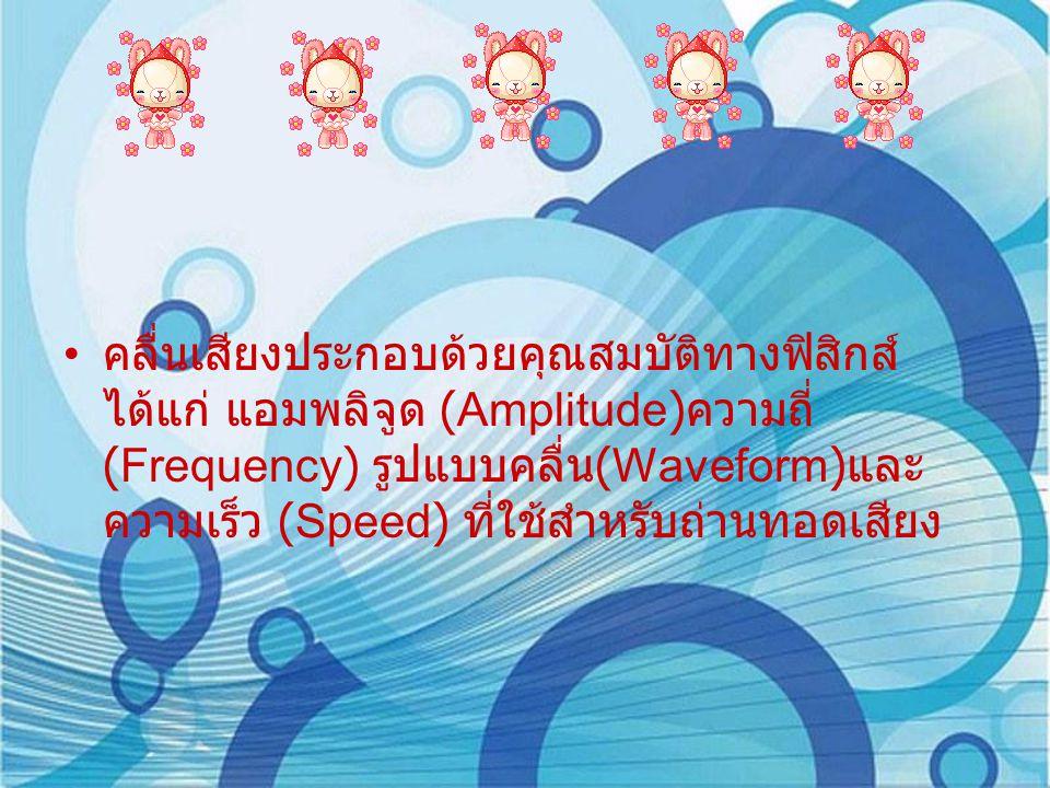 คลื่นเสียงประกอบด้วยคุณสมบัติทางฟิสิกส์ ได้แก่ แอมพลิจูด (Amplitude) ความถี่ (Frequency) รูปแบบคลื่น (Waveform) และ ความเร็ว (Speed) ที่ใช้สำหรับถ่านทอดเสียง