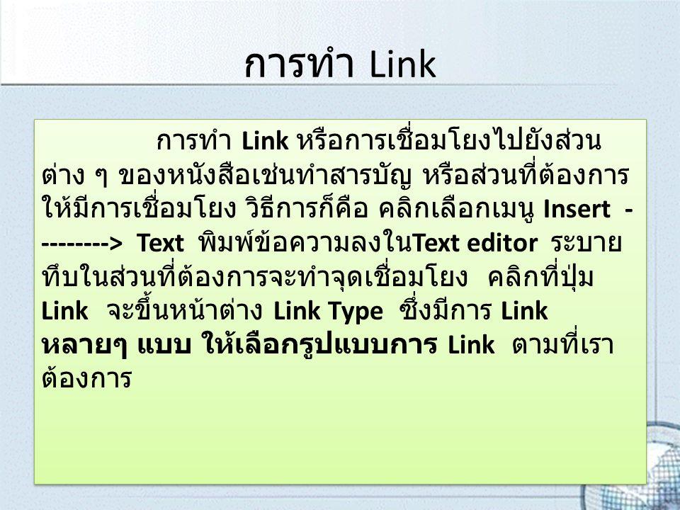การทำ Link การทำ Link หรือการเชื่อมโยงไปยังส่วน ต่าง ๆ ของหนังสือเช่นทำสารบัญ หรือส่วนที่ต้องการ ให้มีการเชื่อมโยง วิธีการก็คือ คลิกเลือกเมนู Insert - --------> Text พิมพ์ข้อความลงใน Text editor ระบาย ทึบในส่วนที่ต้องการจะทำจุดเชื่อมโยง คลิกที่ปุ่ม Link จะขึ้นหน้าต่าง Link Type ซึ่งมีการ Link หลายๆ แบบ ให้เลือกรูปแบบการ Link ตามที่เรา ต้องการ