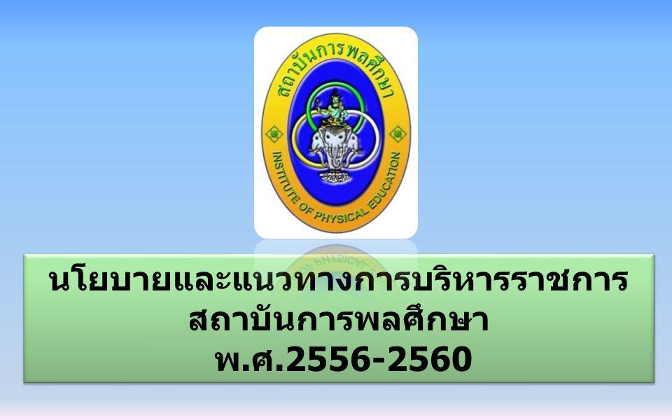 นโยบายและแนวทางการบริหารราชการ สถาบันการพลศึกษา พ.ศ.2556-2560 นโยบายและแนวทางการบริหารราชการ สถาบันการพลศึกษา พ.ศ.2556-2560