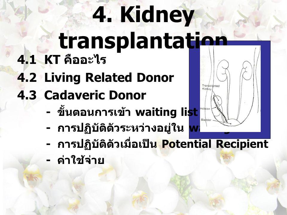 4. Kidney transplantation 4.1 KT คืออะไร 4.2 Living Related Donor 4.3 Cadaveric Donor - ขั้นตอนการเข้า waiting list - การปฏิบัติตัวระหว่างอยู่ใน waiti