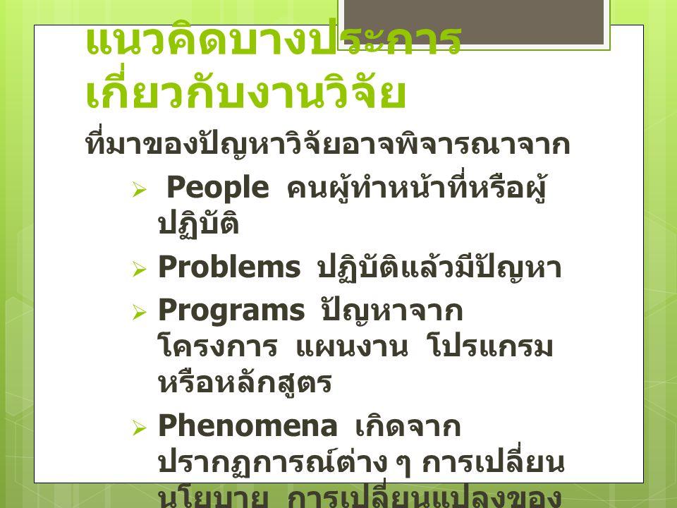 แนวคิดบางประการ เกี่ยวกับงานวิจัย ที่มาของปัญหาวิจัยอาจพิจารณาจาก  People คนผู้ทำหน้าที่หรือผู้ ปฏิบัติ  Problems ปฏิบัติแล้วมีปัญหา  Programs ปัญหาจาก โครงการ แผนงาน โปรแกรม หรือหลักสูตร  Phenomena เกิดจาก ปรากฏการณ์ต่าง ๆ การเปลี่ยน นโยบาย การเปลี่ยนแปลงของ สิ่งแวดล้อม