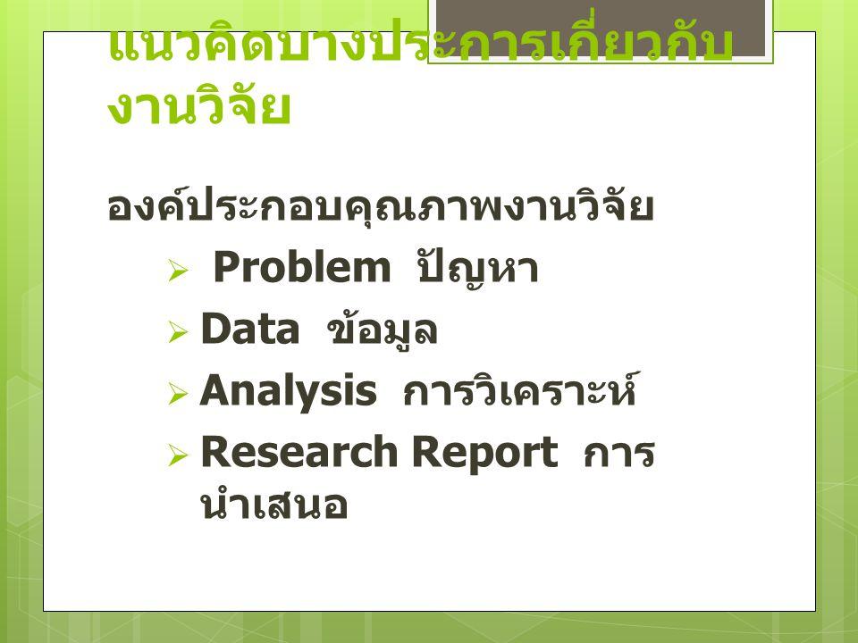 แนวคิดบางประการเกี่ยวกับ งานวิจัย องค์ประกอบคุณภาพงานวิจัย  Problem ปัญหา  Data ข้อมูล  Analysis การวิเคราะห์  Research Report การ นำเสนอ