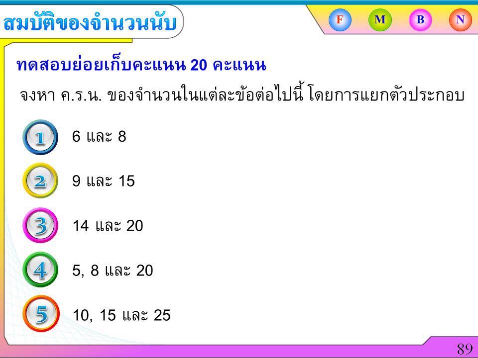 FMBN ทดสอบย่อยเก็บคะแนน 20 คะแนน จงหา ค.ร.น. ของจำนวนในแต่ละข้อต่อไปนี้ โดยการแยกตัวประกอบ 6 และ 8 9 และ 15 14 และ 20 5, 8 และ 20 10, 15 และ 25