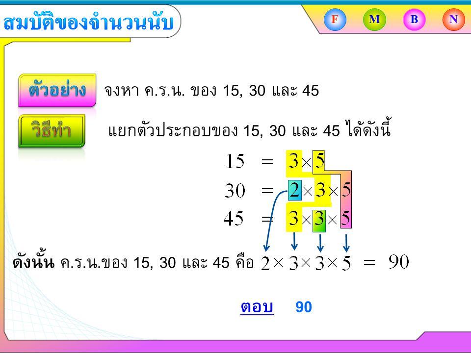 จงหา ค.ร.น. ของ 15, 30 และ 45 แยกตัวประกอบของ 15, 30 และ 45 ได้ดังนี้ ตอบ 90 FMBN ดังนั้น ค.ร.น.ของ 15, 30 และ 45 คือ