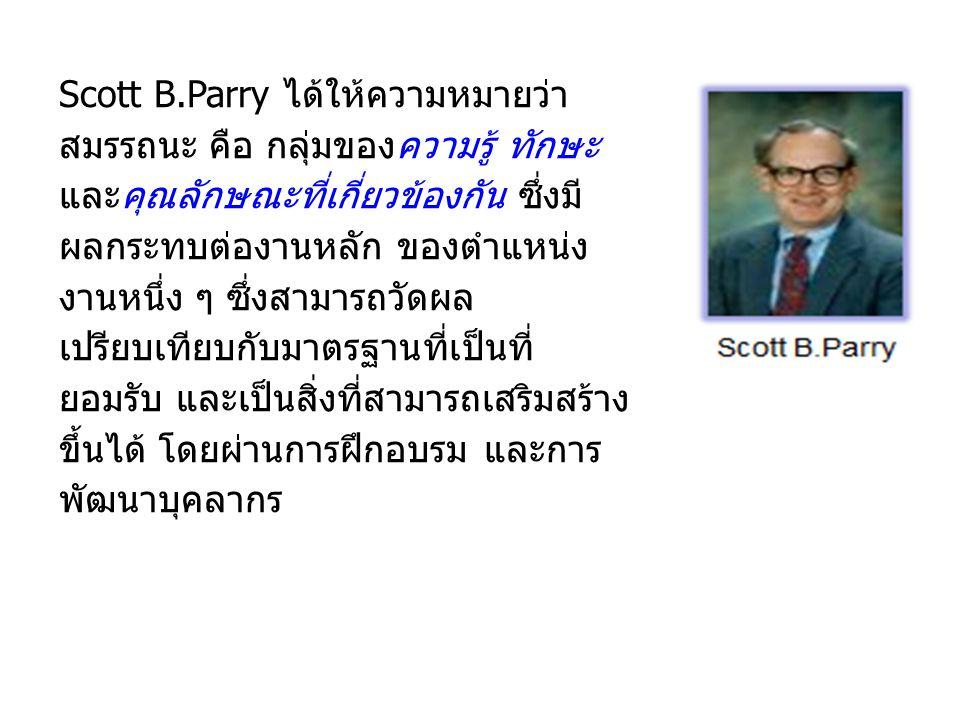 Scott B.Parry ได้ให้ความหมายว่า สมรรถนะ คือ กลุ่มของความรู้ ทักษะ และคุณลักษณะที่เกี่ยวข้องกัน ซึ่งมี ผลกระทบต่องานหลัก ของตำแหน่ง งานหนึ่ง ๆ ซึ่งสามารถวัดผล เปรียบเทียบกับมาตรฐานที่เป็นที่ ยอมรับ และเป็นสิ่งที่สามารถเสริมสร้าง ขึ้นได้ โดยผ่านการฝึกอบรม และการ พัฒนาบุคลากร