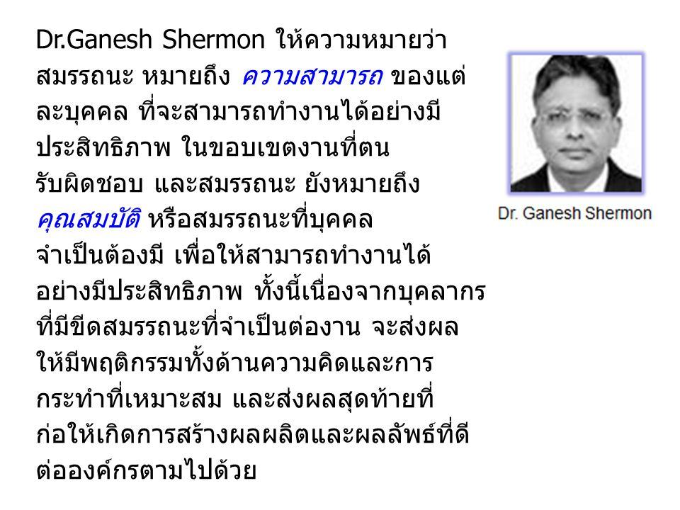 Dr.Ganesh Shermon ให้ความหมายว่า สมรรถนะ หมายถึง ความสามารถ ของแต่ ละบุคคล ที่จะสามารถทำงานได้อย่างมี ประสิทธิภาพ ในขอบเขตงานที่ตน รับผิดชอบ และสมรรถนะ ยังหมายถึง คุณสมบัติ หรือสมรรถนะที่บุคคล จำเป็นต้องมี เพื่อให้สามารถทำงานได้ อย่างมีประสิทธิภาพ ทั้งนี้เนื่องจากบุคลากร ที่มีขีดสมรรถนะที่จำเป็นต่องาน จะส่งผล ให้มีพฤติกรรมทั้งด้านความคิดและการ กระทำที่เหมาะสม และส่งผลสุดท้ายที่ ก่อให้เกิดการสร้างผลผลิตและผลลัพธ์ที่ดี ต่อองค์กรตามไปด้วย