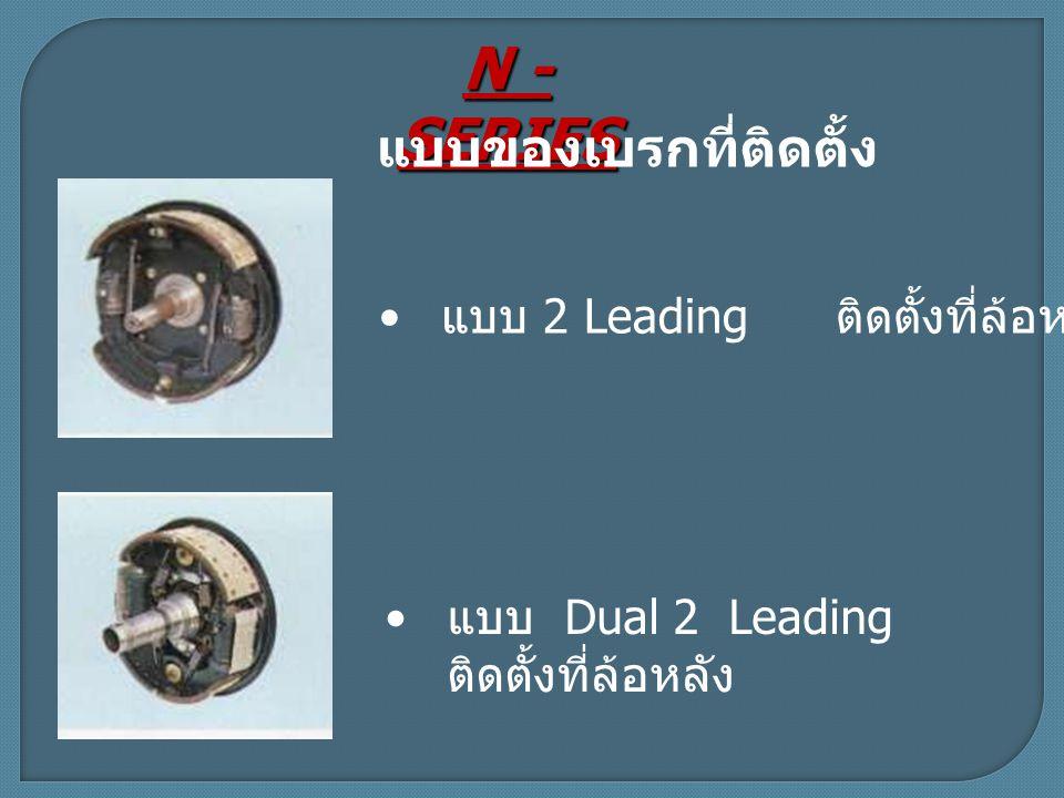 N - SERIES แบบของเบรกที่ติดตั้ง แบบ Dual 2 Leading ติดตั้งที่ล้อหลัง แบบ 2 Leading ติดตั้งที่ล้อหน้า