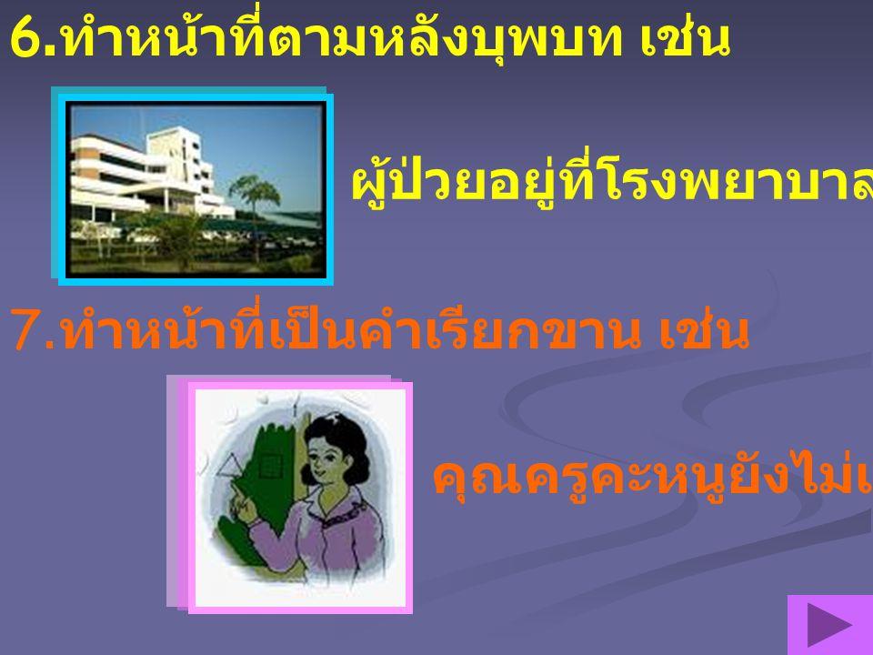 6.ทำหน้าที่ตามหลังบุพบท เช่น ผู้ป่วยอยู่ที่โรงพยาบาล 7.