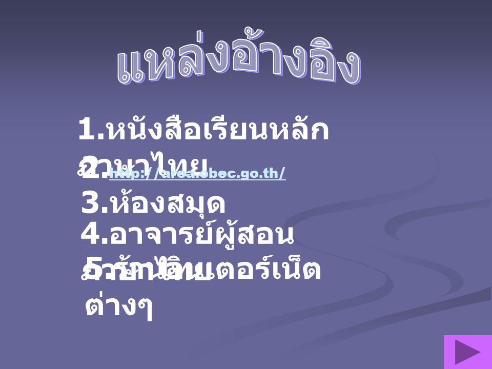 1.หนังสือเรียนหลัก ภาษาไทย 2. http://area.obec.go.th/ http://area.obec.go.th/ 3.