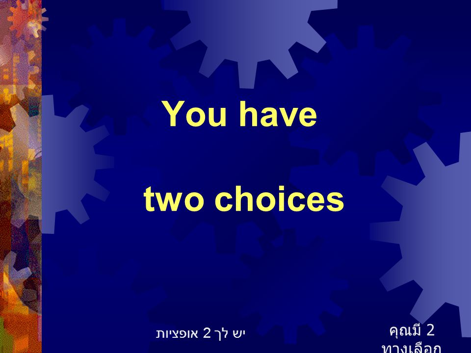 You have two choices คุณมี 2 ทางเลือก יש לך 2 אופציות