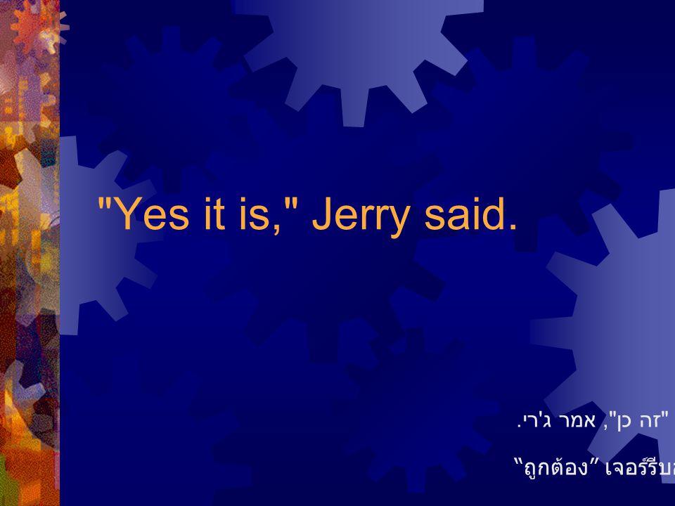 Yes it is, Jerry said. ถูกต้อง เจอร์รีบอก זה כן , אמר ג רי.
