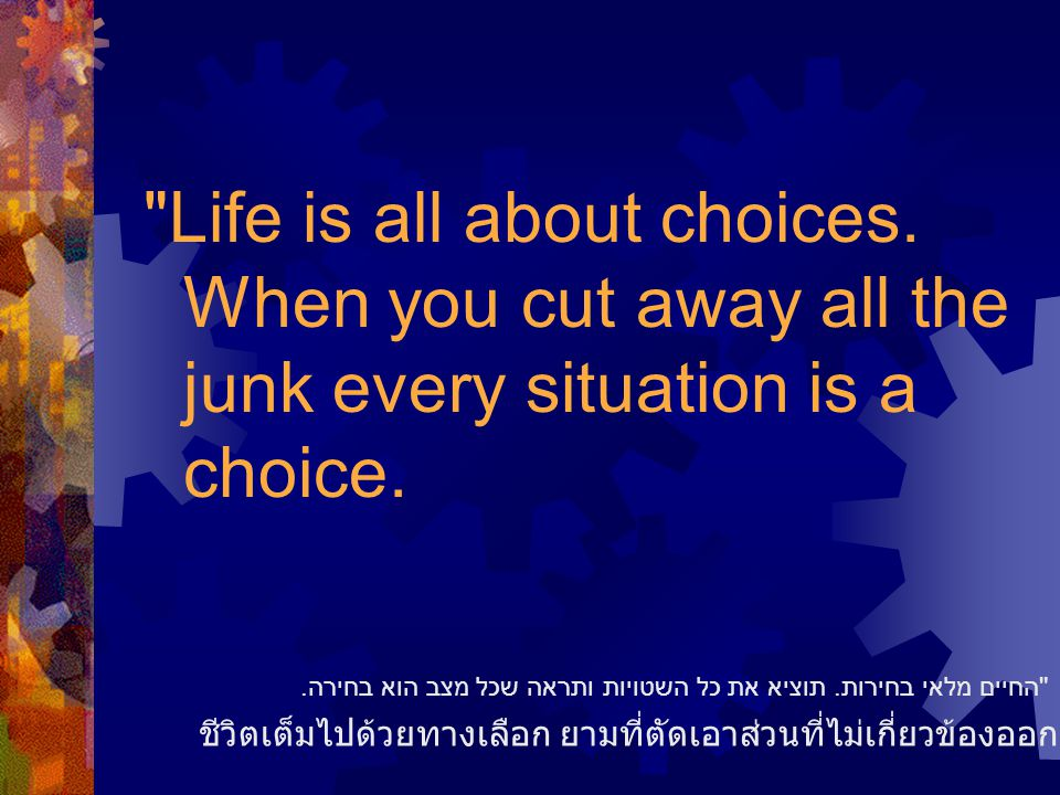 Life is all about choices. When you cut away all the junk every situation is a choice.