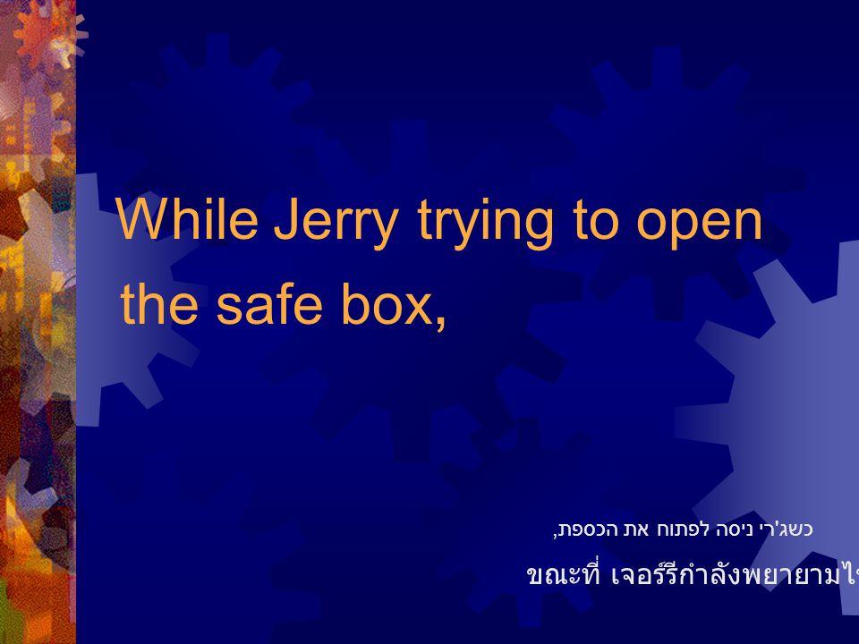 While Jerry trying to open the safe box, ขณะที่ เจอร์รีกำลังพยายามไขตู้เซฟอยู่ כשג ' רי ניסה לפתוח את הכספת,