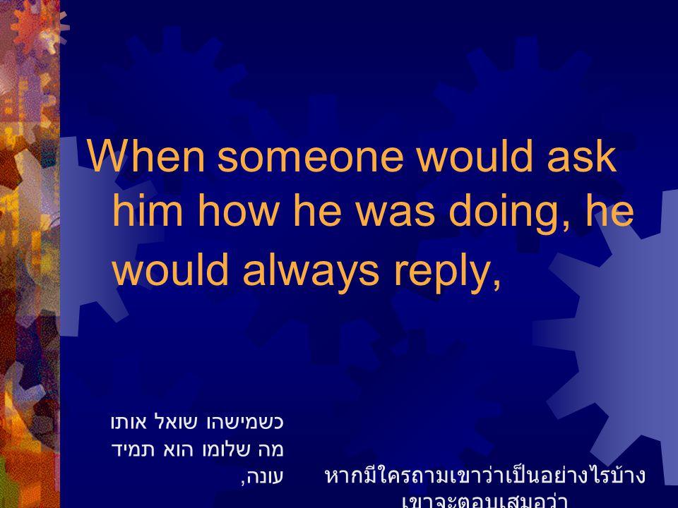 When someone would ask him how he was doing, he would always reply, หากมีใครถามเขาว่าเป็นอย่างไรบ้าง เขาจะตอบเสมอว่า כשמישהו שואל אותו מה שלומו הוא תמ