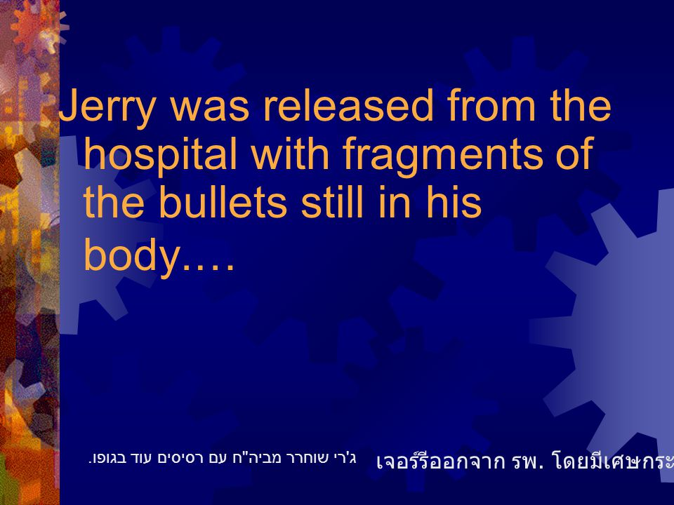 Jerry was released from the hospital with fragments of the bullets still in his body.… เจอร์รีออกจาก รพ.