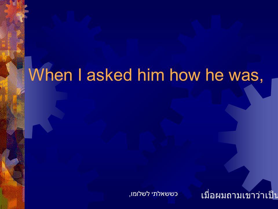 When I asked him how he was, เมื่อผมถามเขาว่าเป็นไงบ้าง כששאלתי לשלומו,