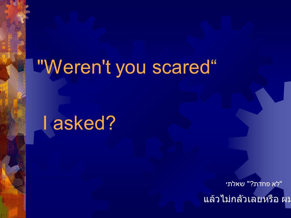 Weren t you scared I asked แล้วไม่กลัวเลยหรือ ผมถาม לא פחדת שאלתי