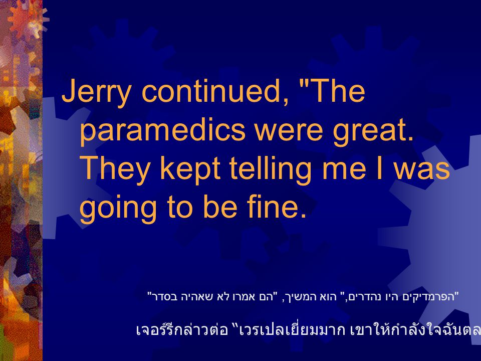 Jerry continued, The paramedics were great. They kept telling me I was going to be fine.