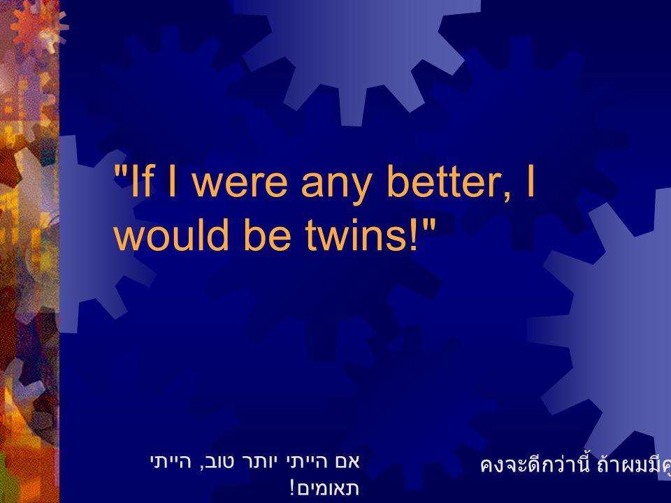 If I were any better, I would be twins! คงจะดีกว่านี้ ถ้าผมมีคู่แฝด אם הייתי יותר טוב, הייתי תאומים !