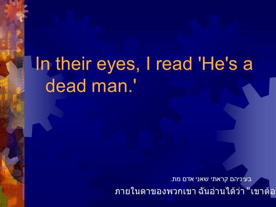 In their eyes, I read He s a dead man. ภายในตาของพวกเขา ฉันอ่านได้ว่า เขาต้องไม่รอดแน่แท้ בעיניהם קראתי שאני אדם מת.