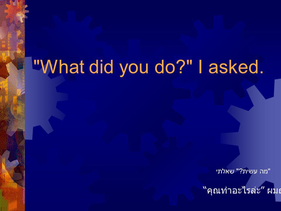 What did you do I asked. คุณทำอะไรล่ะ ผมถาม מה עשית שאלתי