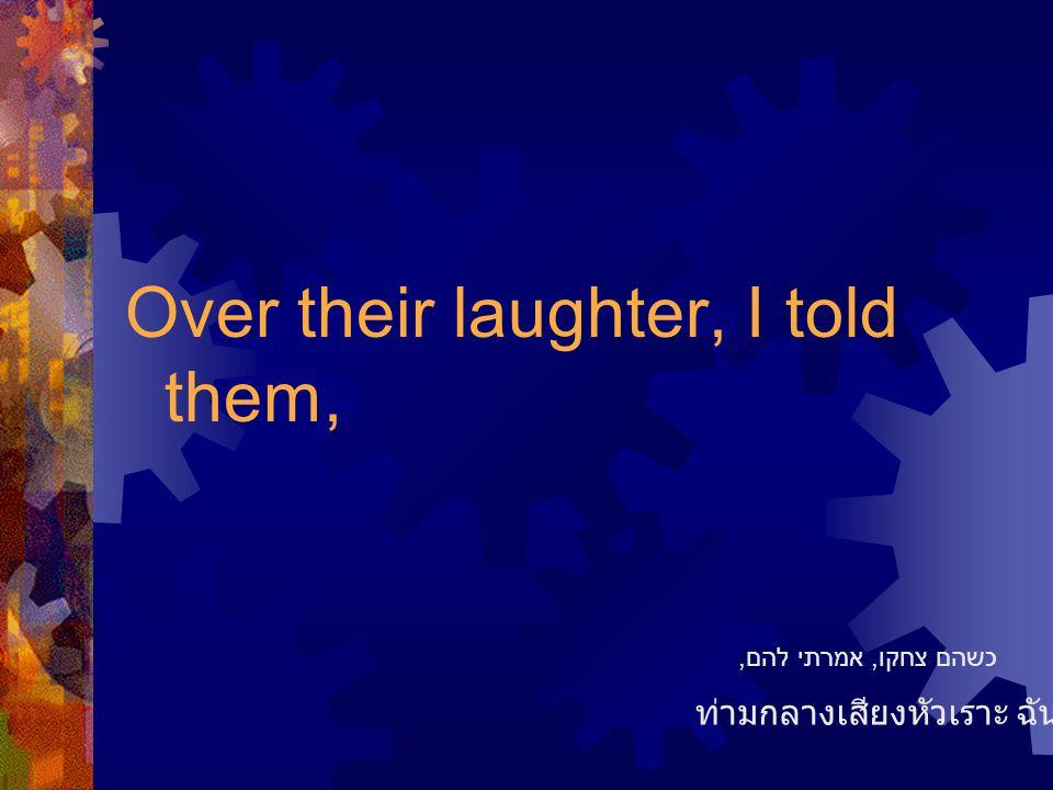 Over their laughter, I told them, ท่ามกลางเสียงหัวเราะ ฉันบอกว่า כשהם צחקו, אמרתי להם,