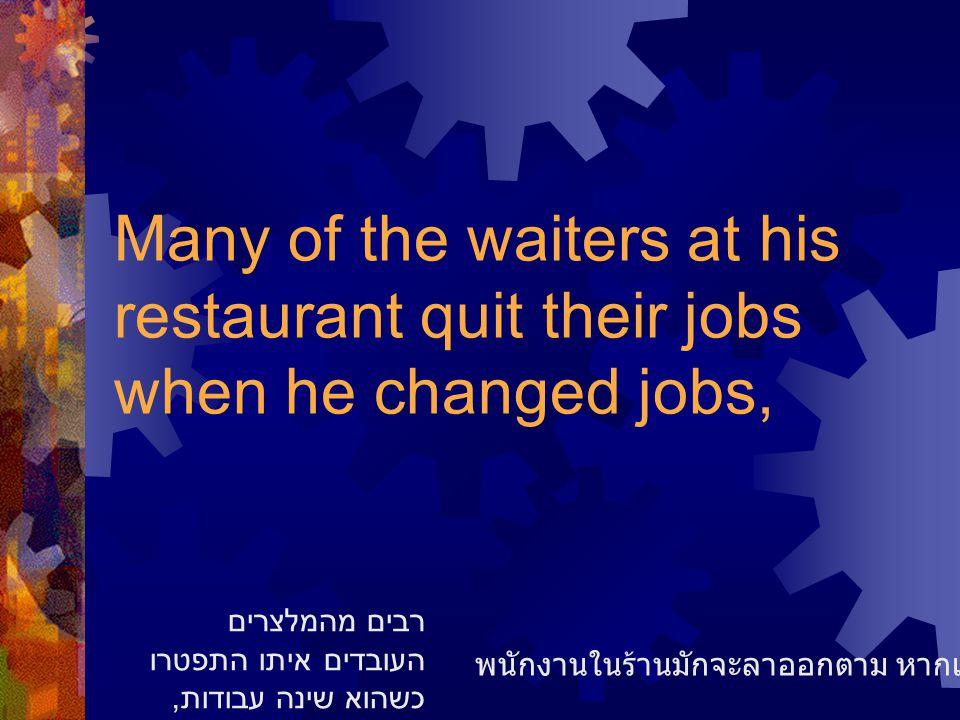 Many of the waiters at his restaurant quit their jobs when he changed jobs, พนักงานในร้านมักจะลาออกตาม หากเขาเปลี่ยนงาน רבים מהמלצרים העובדים איתו התפטרו כשהוא שינה עבודות,
