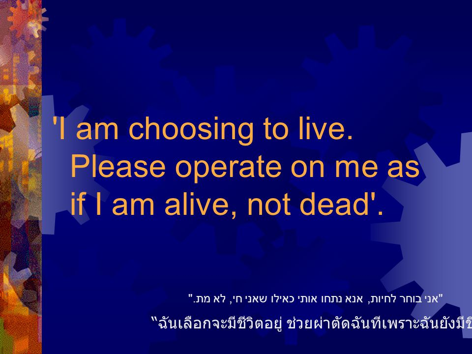 I am choosing to live. Please operate on me as if I am alive, not dead .