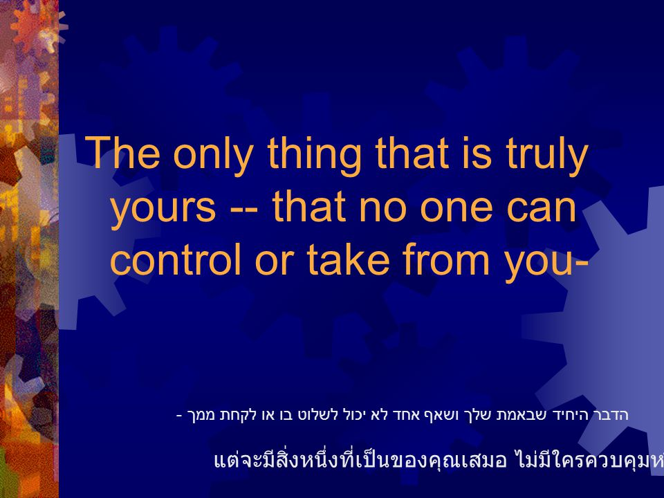 The only thing that is truly yours -- that no one can control or take from you- แต่จะมีสิ่งหนึ่งที่เป็นของคุณเสมอ ไม่มีใครควบคุมหรือเอาของคุณไปได้ הדב