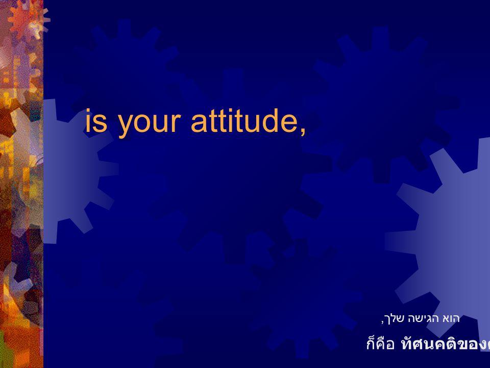 is your attitude, ก็คือ ทัศนคติของคุณ הוא הגישה שלך,