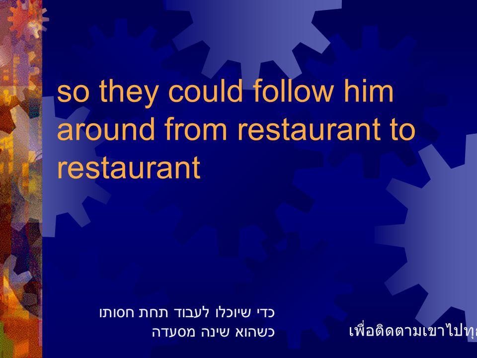 so they could follow him around from restaurant to restaurant เพื่อติดตามเขาไปทุกๆร้าน כדי שיוכלו לעבוד תחת חסותו כשהוא שינה מסעדה