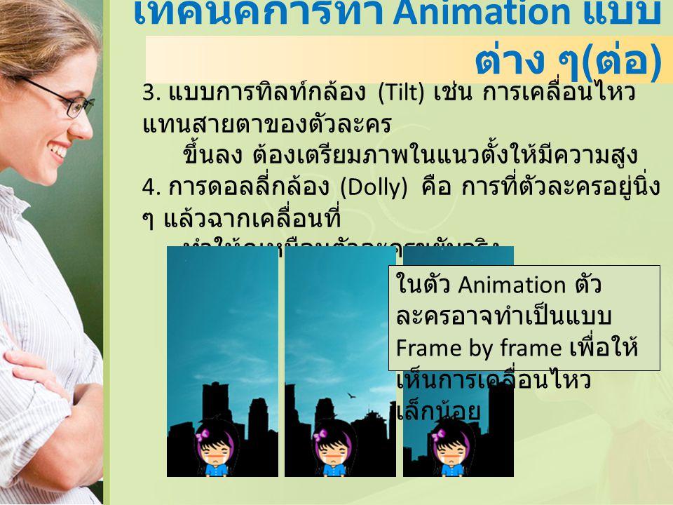 เทคนิคการทำ Animation แบบ ต่าง ๆ ( ต่อ ) 3. แบบการทิลท์กล้อง (Tilt) เช่น การเคลื่อนไหว แทนสายตาของตัวละคร ขึ้นลง ต้องเตรียมภาพในแนวตั้งให้มีความสูง 4.