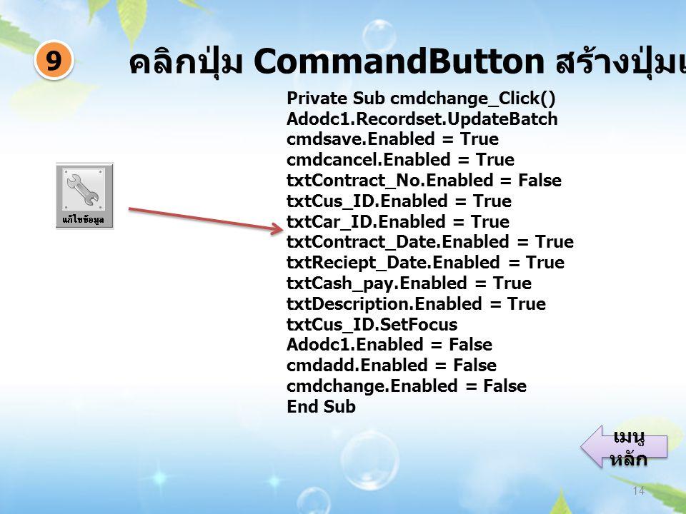 คลิกปุ่ม CommandButton สร้างปุ่มแก้ไขข้อมูล 14 9 9 เมนู หลัก เมนู หลัก Private Sub cmdchange_Click() Adodc1.Recordset.UpdateBatch cmdsave.Enabled = Tr