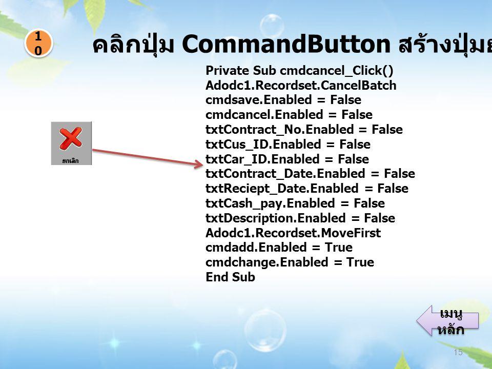 คลิกปุ่ม CommandButton สร้างปุ่มยกเลิกข้อมูล 15 1010 1010 เมนู หลัก เมนู หลัก Private Sub cmdcancel_Click() Adodc1.Recordset.CancelBatch cmdsave.Enabl