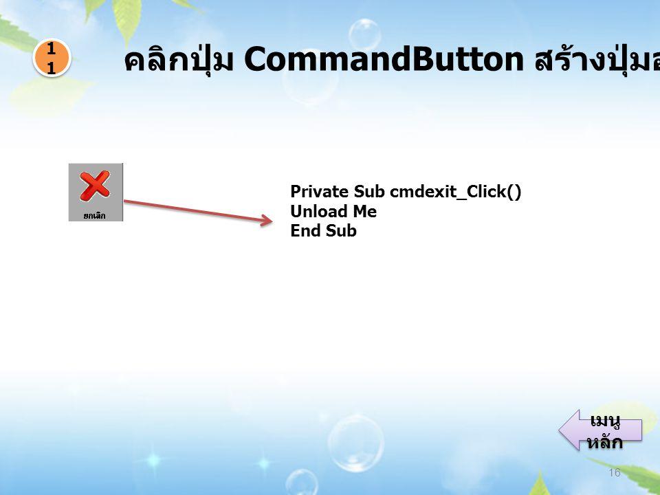 คลิกปุ่ม CommandButton สร้างปุ่มออกจากโปรแกรม 16 1111 1111 เมนู หลัก เมนู หลัก Private Sub cmdexit_Click() Unload Me End Sub