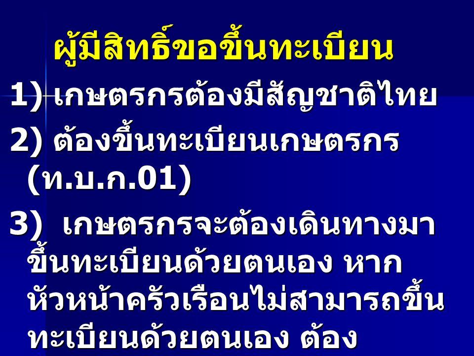 ผู้มีสิทธิ์ขอขึ้นทะเบียน 1) เกษตรกรต้องมีสัญชาติไทย 2) ต้องขึ้นทะเบียนเกษตรกร ( ท. บ. ก.01) 3) เกษตรกรจะต้องเดินทางมา ขึ้นทะเบียนด้วยตนเอง หาก หัวหน้า