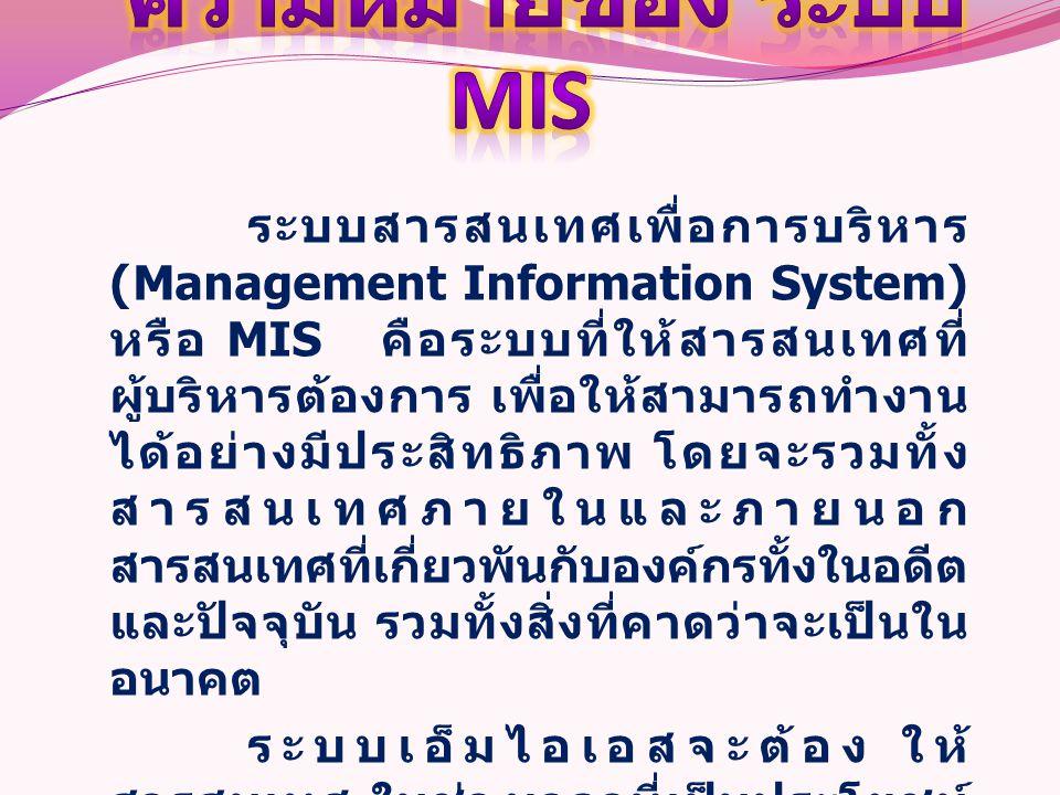 ระบบสารสนเทศเพื่อการบริหาร (Management Information System) หรือ MIS คือระบบที่ให้สารสนเทศที่ ผู้บริหารต้องการ เพื่อให้สามารถทำงาน ได้อย่างมีประสิทธิภา