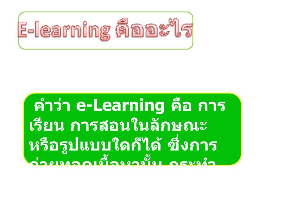 คำว่า e-Learning คือ การ เรียน การสอนในลักษณะ หรือรูปแบบใดก็ได้ ซึ่งการ ถ่ายทอดเนื้อหานั้น กระทำ ผ่านทางสื่ออิเล็กทรอนิกส์
