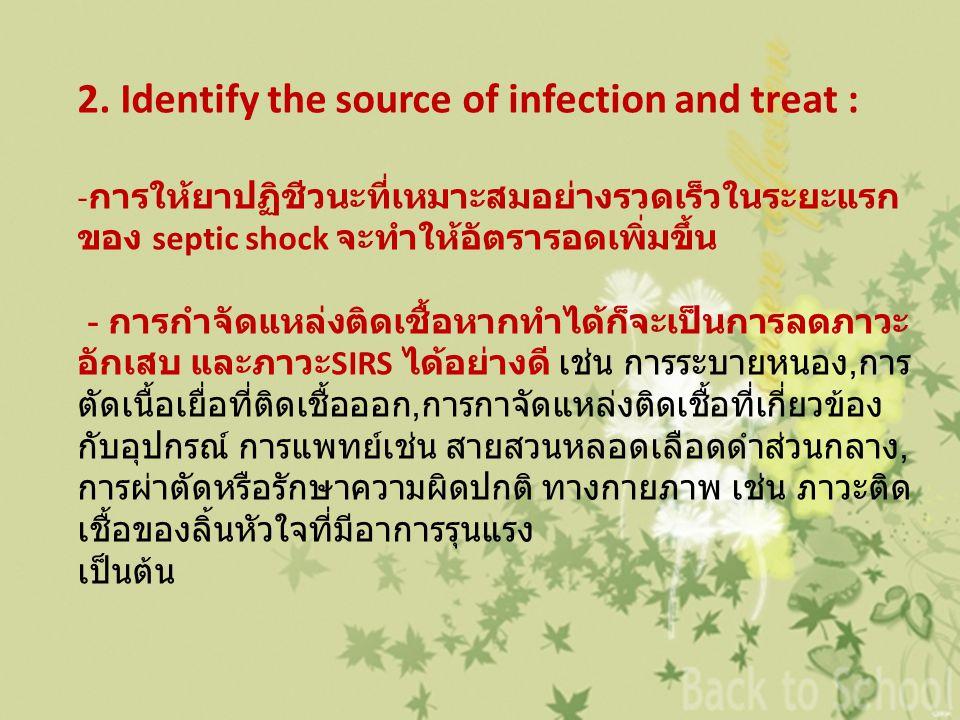 2. Identify the source of infection and treat : - การให้ยาปฏิชีวนะที่เหมาะสมอย่างรวดเร็วในระยะแรก ของ septic shock จะทําให้อัตรารอดเพิ่มขึ้น - การกำจั