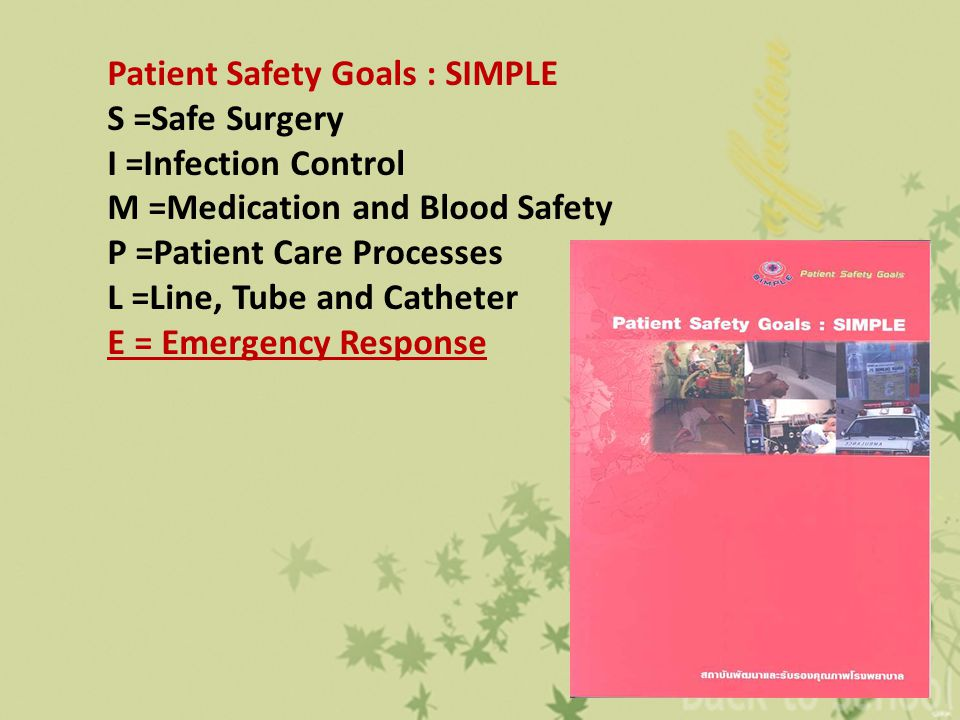 Patient Safety Goals : SIMPLE S =Safe Surgery I =Infection Control M =Medication and Blood Safety P =Patient Care Processes L =Line, Tube and Catheter
